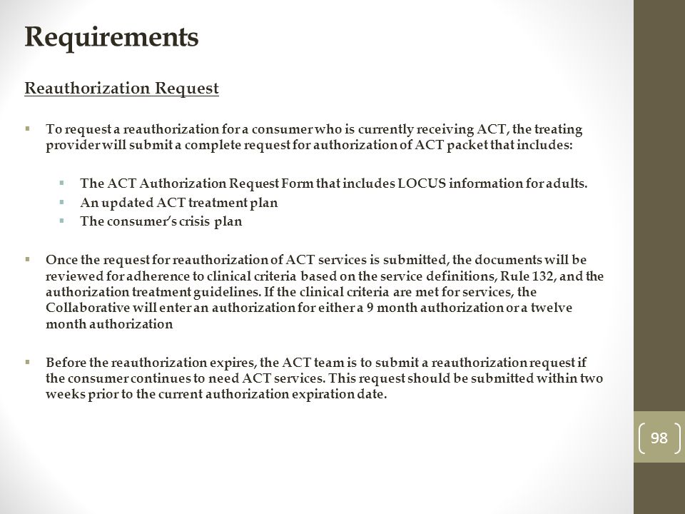 Requirements Reauthorization Request To request a reauthorization for a consumer who is currently receiving ACT, the treating provider will submit a complete request for authorization of ACT packet that includes: The ACT Authorization Request Form that includes LOCUS information for adults.
