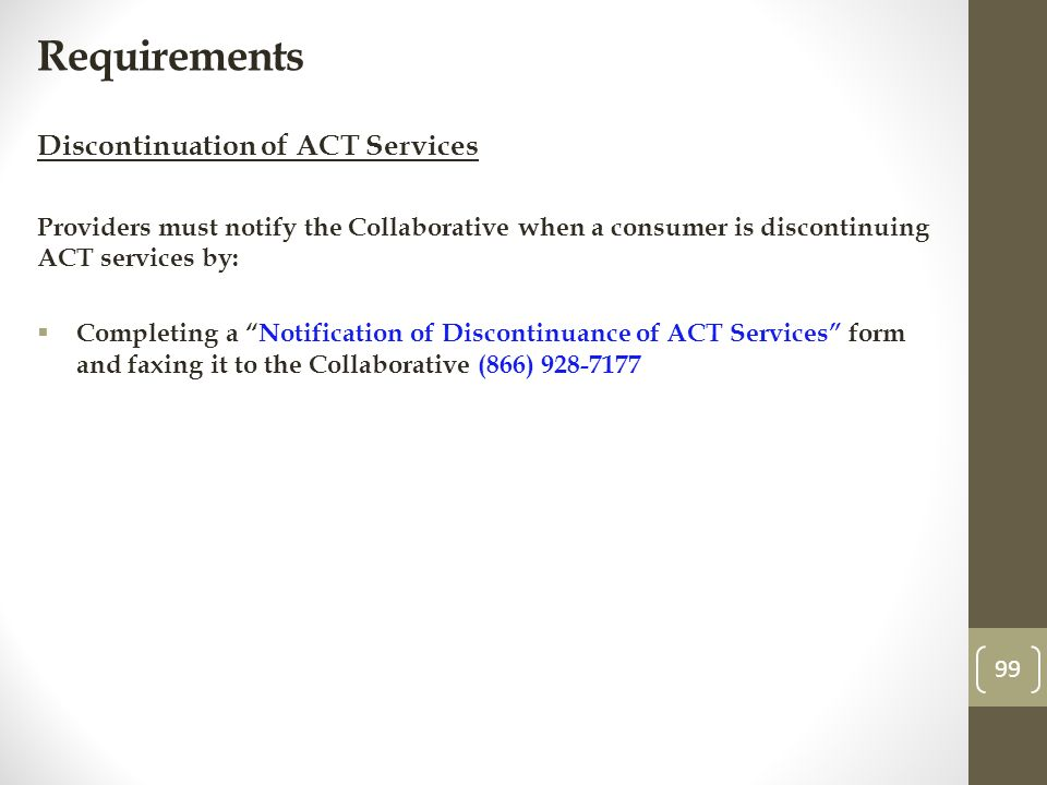 Requirements Discontinuation of ACT Services Providers must notify the Collaborative when a consumer is discontinuing ACT services by: Completing a Notification of Discontinuance of ACT Services form and faxing it to the Collaborative (866)