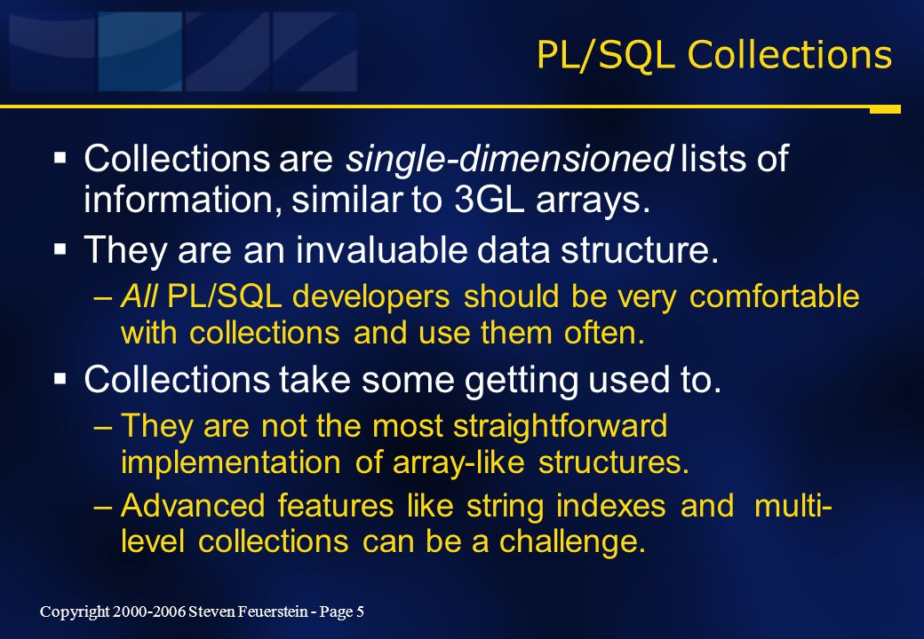 Copyright 2000-2006 Steven Feuerstein - Page 5 PL/SQL Collections Collections are single-dimensioned lists of information, similar to 3GL arrays.