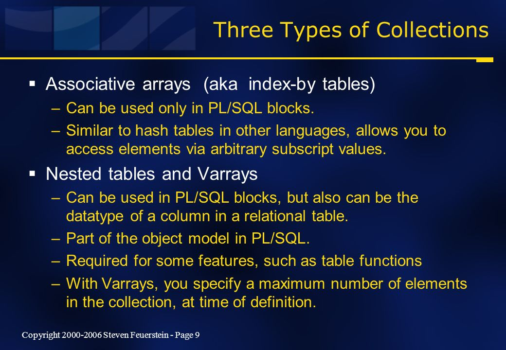 Copyright 2000-2006 Steven Feuerstein - Page 9 Three Types of Collections Associative arrays (aka index-by tables) –Can be used only in PL/SQL blocks.