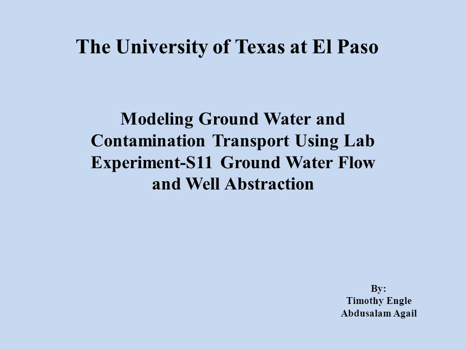 The University of Texas at El Paso Modeling Ground Water and Contamination Transport Using Lab Experiment-S11 Ground Water Flow and Well Abstraction By: Timothy Engle Abdusalam Agail