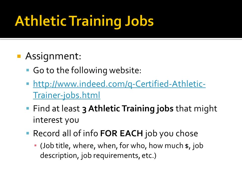 Assignment: Go to the following website:   Trainer-jobs.html   Trainer-jobs.html Find at least 3 Athletic Training jobs that might interest you Record all of info FOR EACH job you chose (Job title, where, when, for who, how much $, job description, job requirements, etc.)