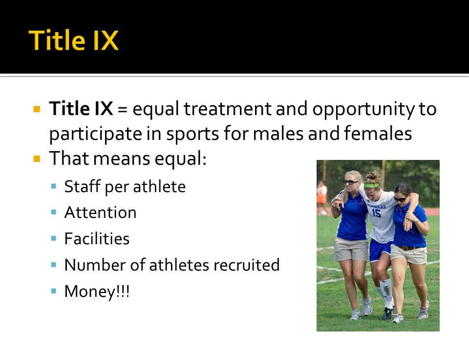 Title IX = equal treatment and opportunity to participate in sports for males and females That means equal: Staff per athlete Attention Facilities Number of athletes recruited Money!!!