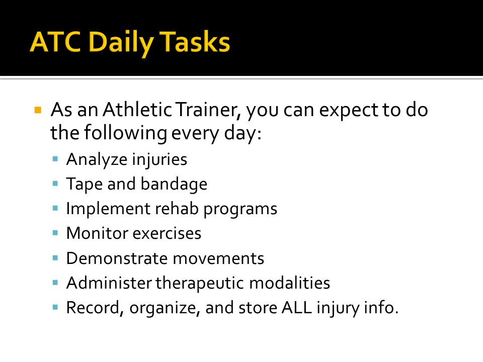 As an Athletic Trainer, you can expect to do the following every day: Analyze injuries Tape and bandage Implement rehab programs Monitor exercises Demonstrate movements Administer therapeutic modalities Record, organize, and store ALL injury info.
