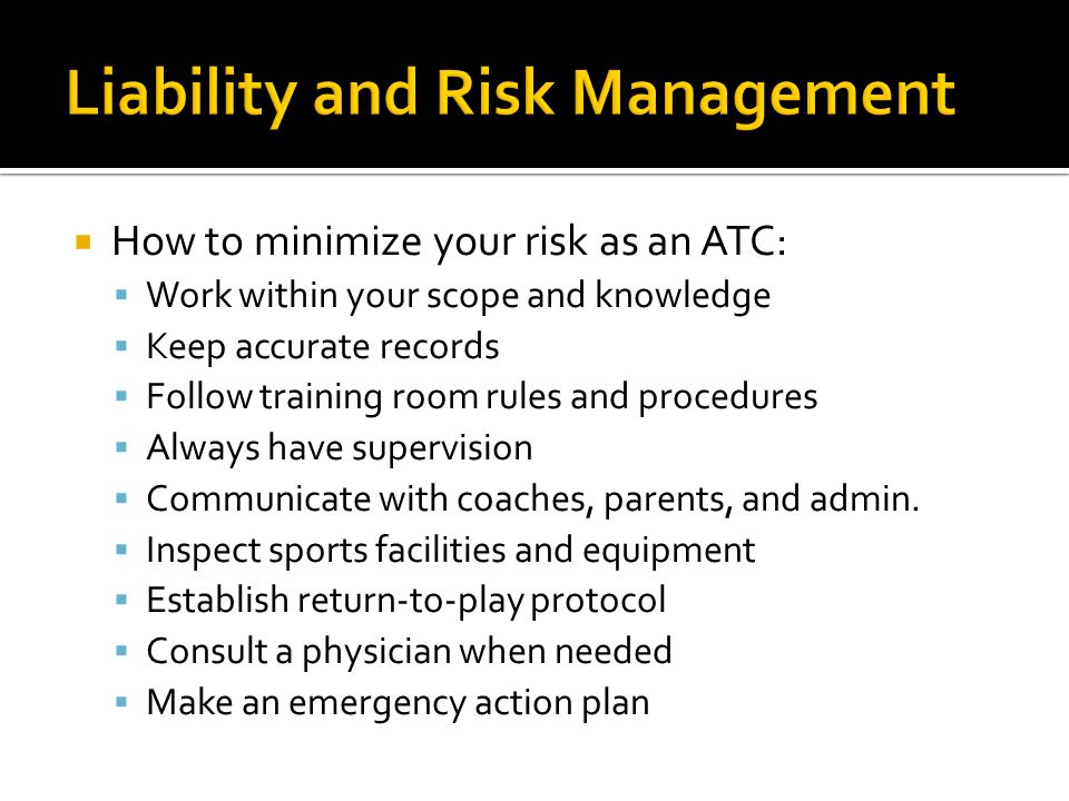 How to minimize your risk as an ATC: Work within your scope and knowledge Keep accurate records Follow training room rules and procedures Always have supervision Communicate with coaches, parents, and admin.