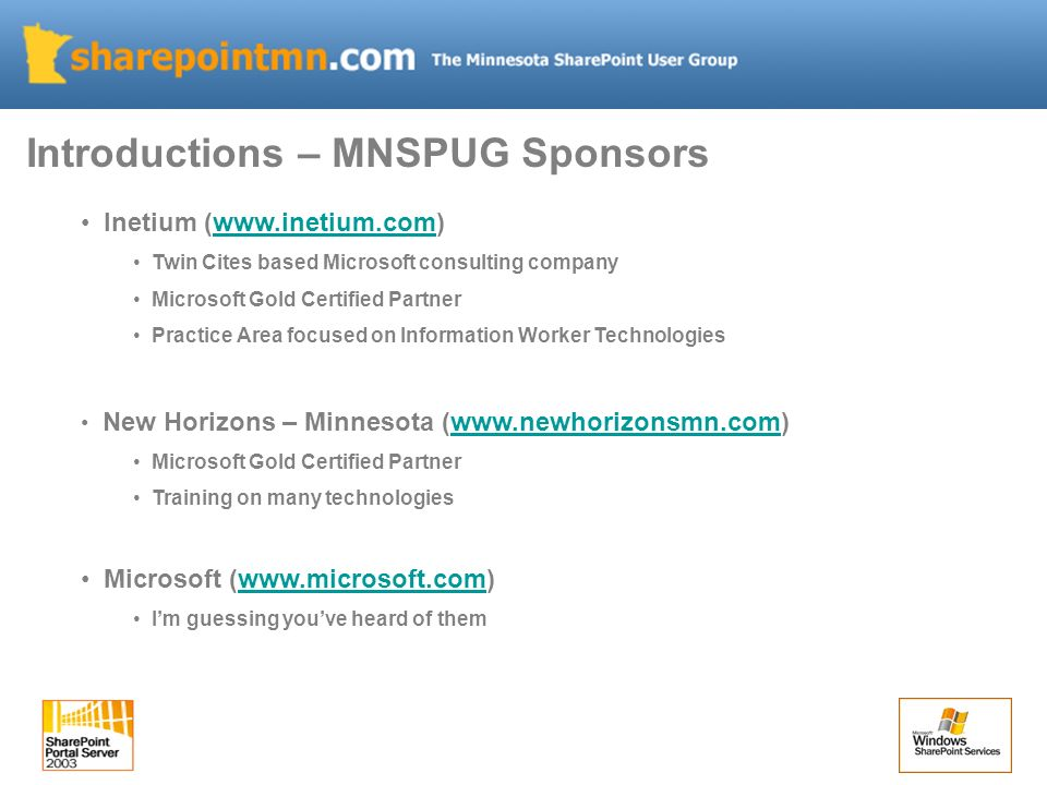 Inetium (  Twin Cites based Microsoft consulting company Microsoft Gold Certified Partner Practice Area focused on Information Worker Technologies New Horizons – Minnesota (  Microsoft Gold Certified Partner Training on many technologies Microsoft (  Im guessing youve heard of them Introductions – MNSPUG Sponsors