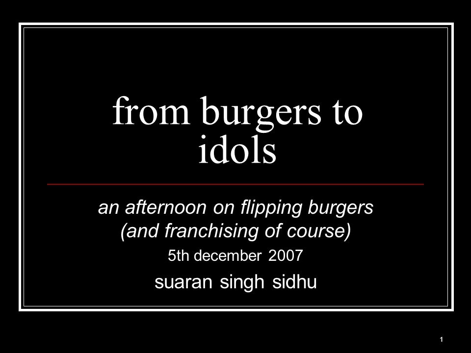 1 from burgers to idols an afternoon on flipping burgers (and franchising of course) 5th december 2007 suaran singh sidhu
