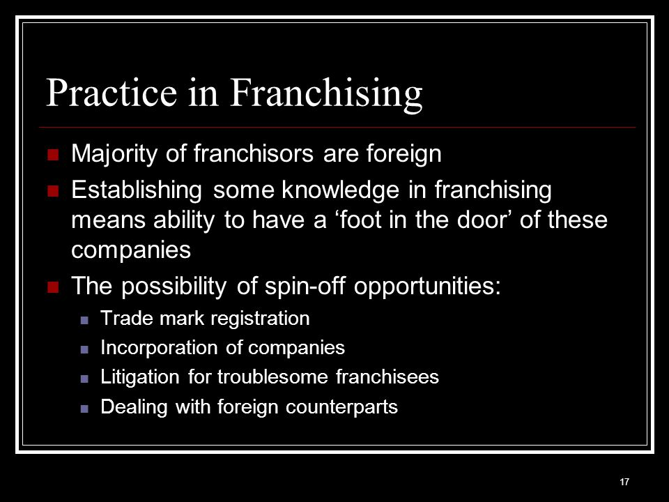 17 Practice in Franchising Majority of franchisors are foreign Establishing some knowledge in franchising means ability to have a foot in the door of these companies The possibility of spin-off opportunities: Trade mark registration Incorporation of companies Litigation for troublesome franchisees Dealing with foreign counterparts