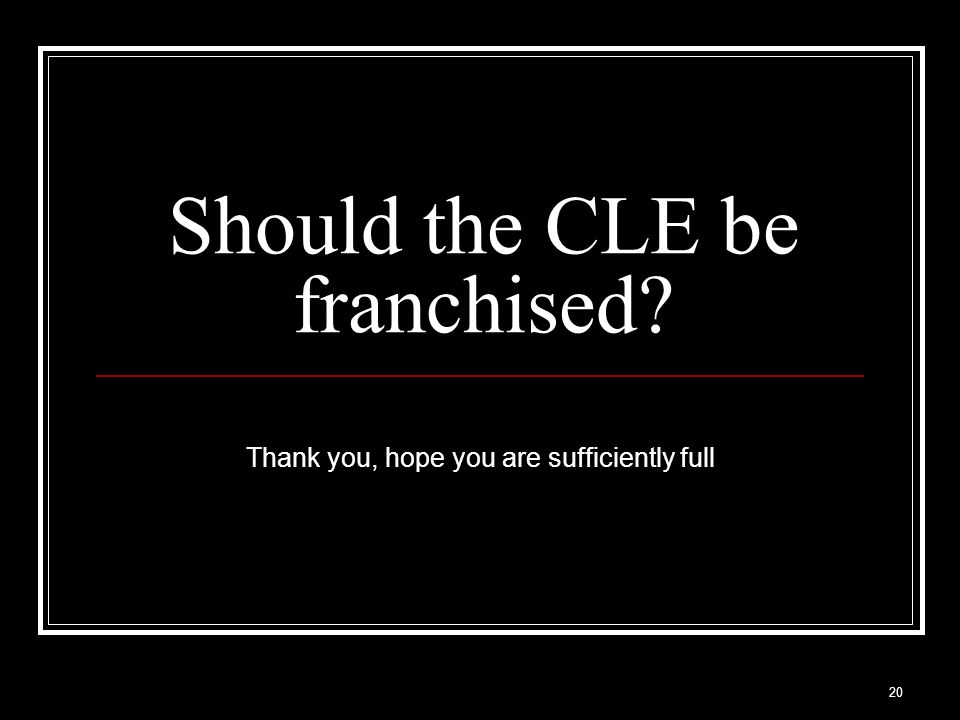 20 Should the CLE be franchised Thank you, hope you are sufficiently full