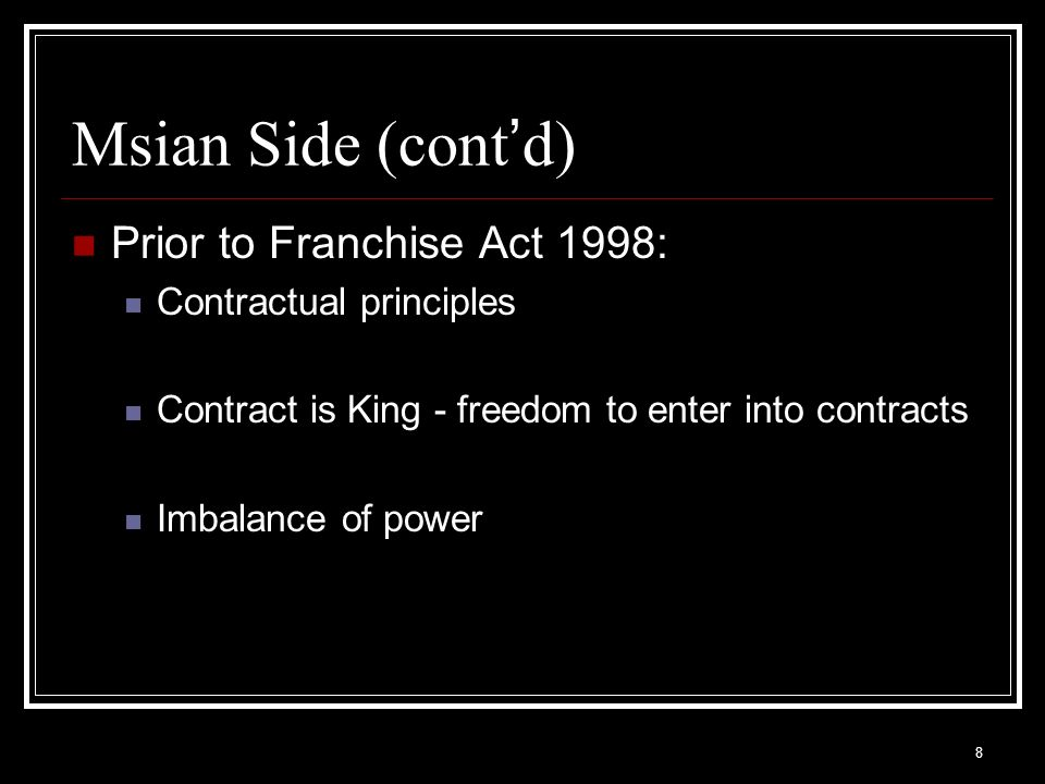 8 Msian Side (cont d) Prior to Franchise Act 1998: Contractual principles Contract is King - freedom to enter into contracts Imbalance of power