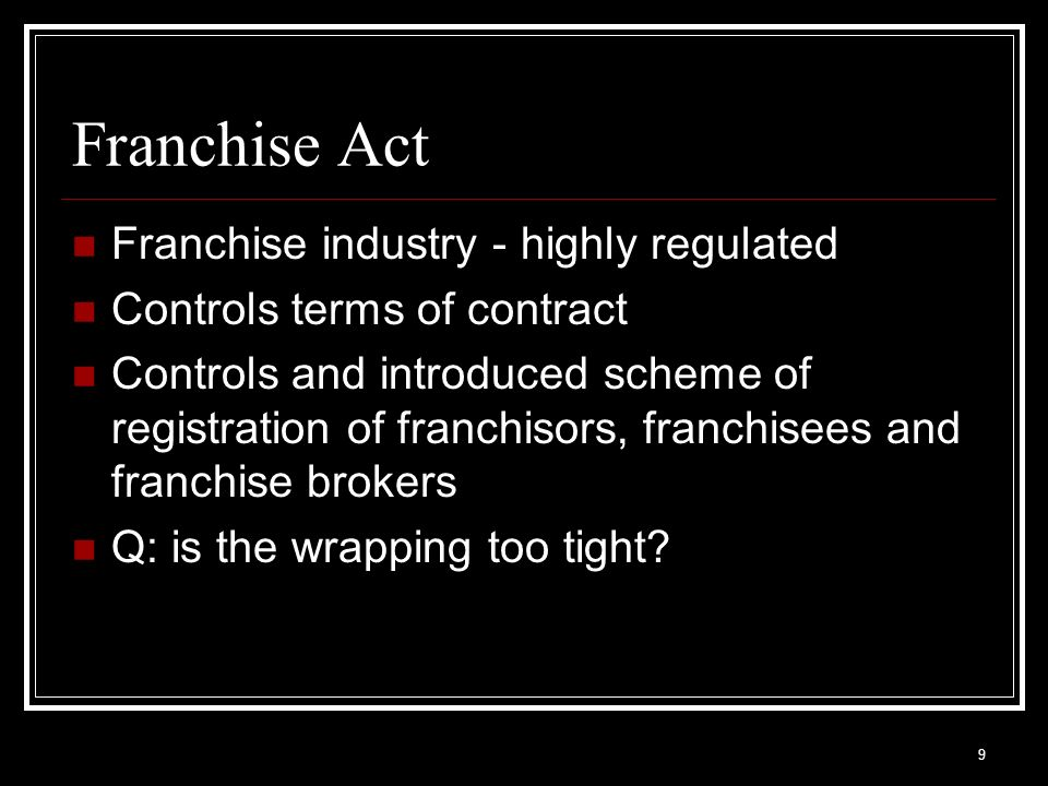 9 Franchise Act Franchise industry - highly regulated Controls terms of contract Controls and introduced scheme of registration of franchisors, franchisees and franchise brokers Q: is the wrapping too tight