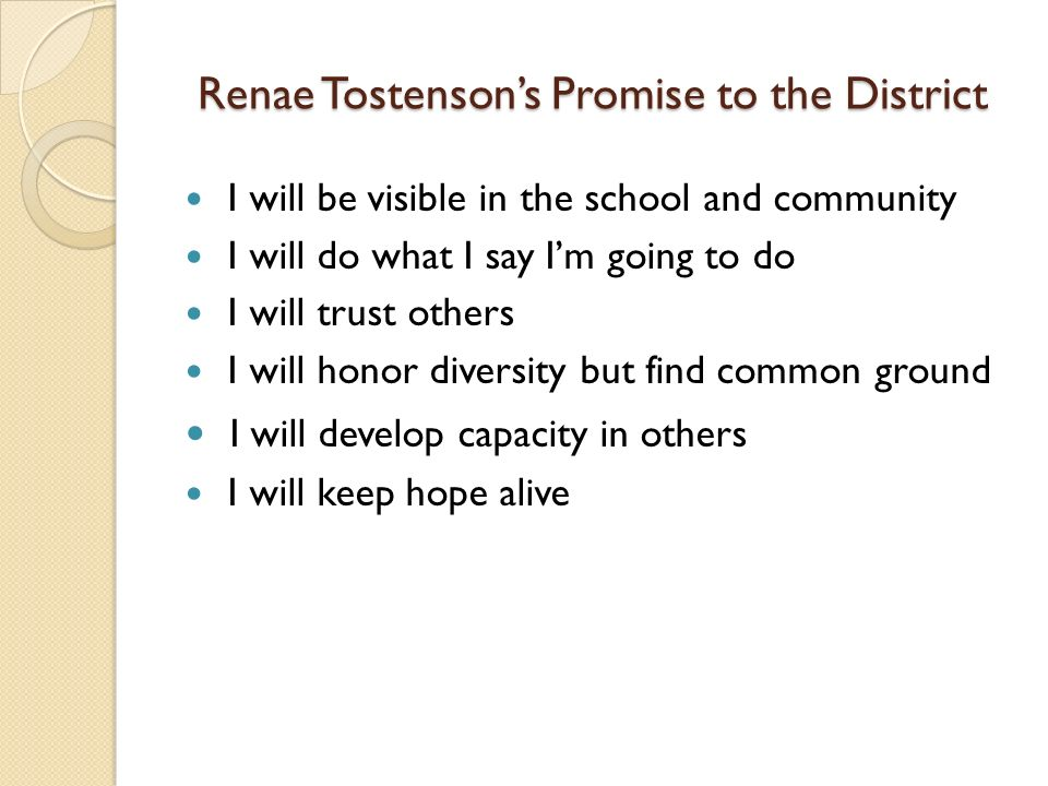 Renae Tostensons Promise to the District I will be visible in the school and community I will do what I say Im going to do I will trust others I will honor diversity but find common ground I will develop capacity in others I will keep hope alive