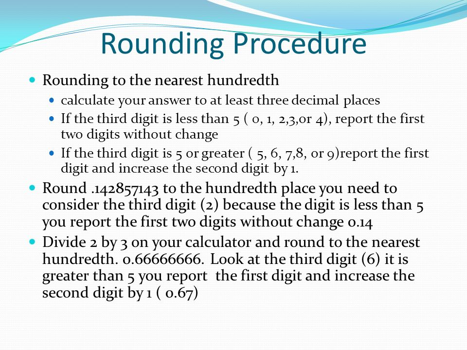 Rounding Procedure Rounding to the nearest hundredth calculate your answer to at least three decimal places If the third digit is less than 5 ( 0, 1, 2,3,or 4), report the first two digits without change If the third digit is 5 or greater ( 5, 6, 7,8, or 9)report the first digit and increase the second digit by 1.