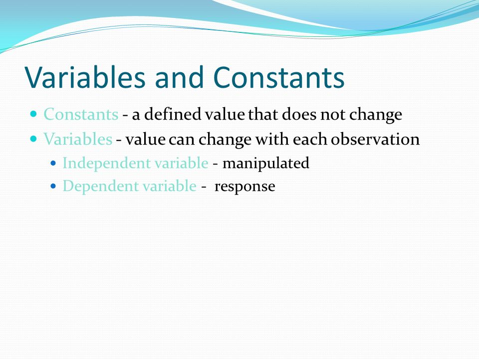 Variables and Constants Constants - a defined value that does not change Variables - value can change with each observation Independent variable - manipulated Dependent variable - response