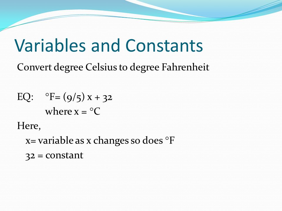 Variables and Constants Convert degree Celsius to degree Fahrenheit EQ: F= (9/5) x + 32 where x = C Here, x= variable as x changes so does F 32 = constant
