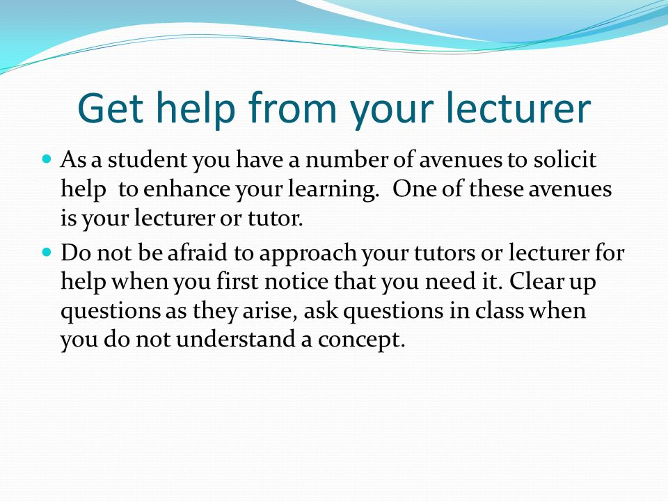 Get help from your lecturer As a student you have a number of avenues to solicit help to enhance your learning.