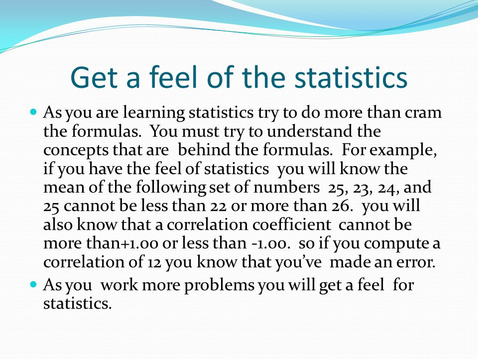 Get a feel of the statistics As you are learning statistics try to do more than cram the formulas.