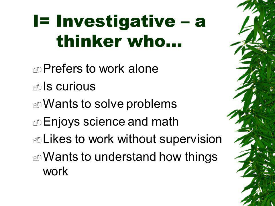 I= Investigative – a thinker who… Prefers to work alone Is curious Wants to solve problems Enjoys science and math Likes to work without supervision Wants to understand how things work