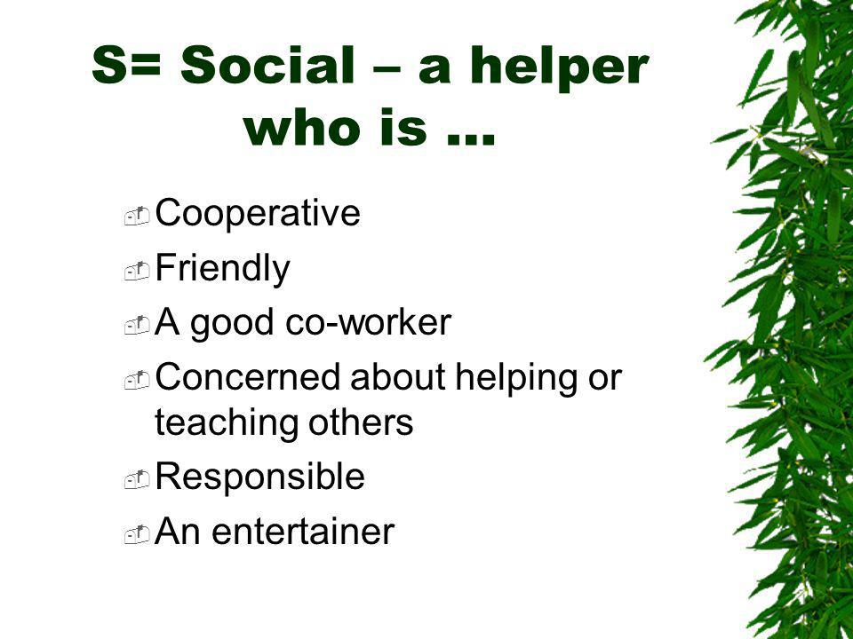 S= Social – a helper who is … Cooperative Friendly A good co-worker Concerned about helping or teaching others Responsible An entertainer