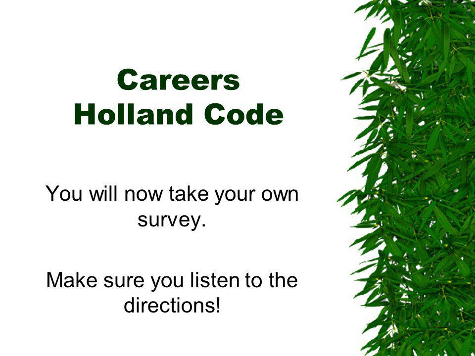 Careers Holland Code You will now take your own survey. Make sure you listen to the directions!