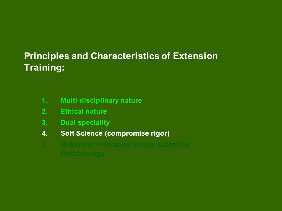 Principles and Characteristics of Extension Training: 1.Multi-disciplinary nature 2.Ethical nature 3.Dual speciality 4.Soft Science (compromise rigor) 5.Behaviour Principles versus Extension Methodology