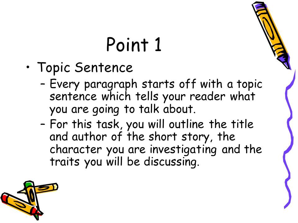 Point 1 Topic Sentence –Every paragraph starts off with a topic sentence which tells your reader what you are going to talk about.