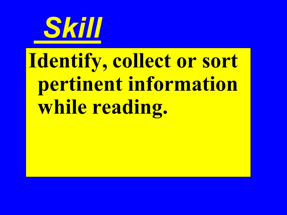 Skill Identify, collect or sort pertinent information while reading.