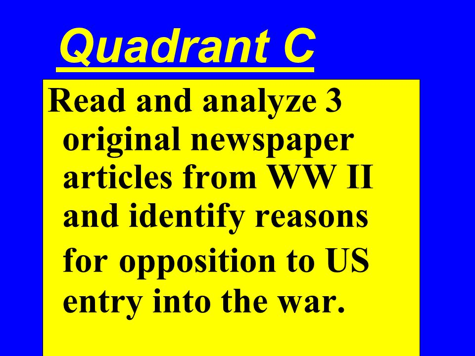 Quadrant C Read and analyze 3 original newspaper articles from WW II and identify reasons for opposition to US entry into the war.
