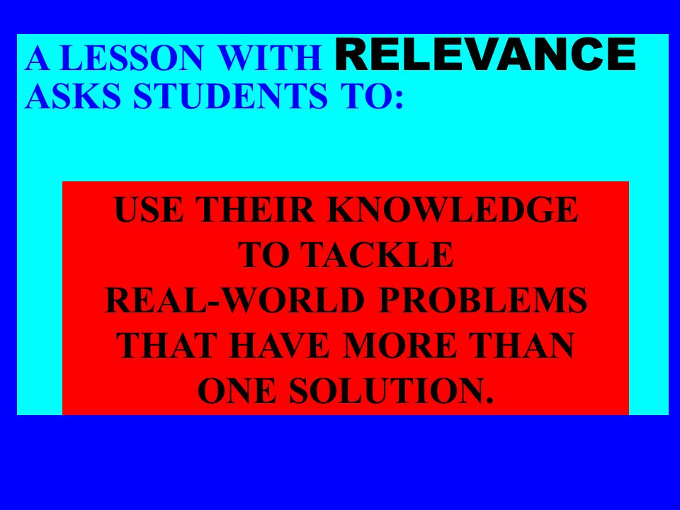 A LESSON WITH RELEVANCE ASKS STUDENTS TO: USE THEIR KNOWLEDGE TO TACKLE REAL-WORLD PROBLEMS THAT HAVE MORE THAN ONE SOLUTION.
