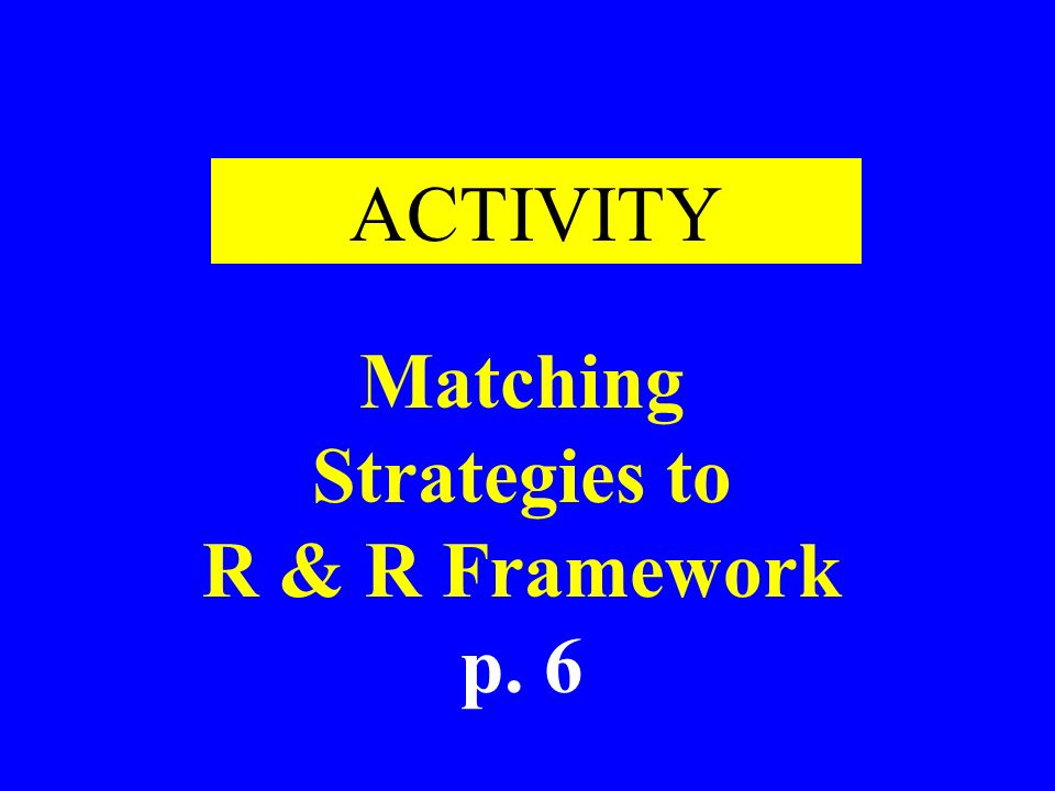 ACTIVITY Matching Strategies to R & R Framework p. 6