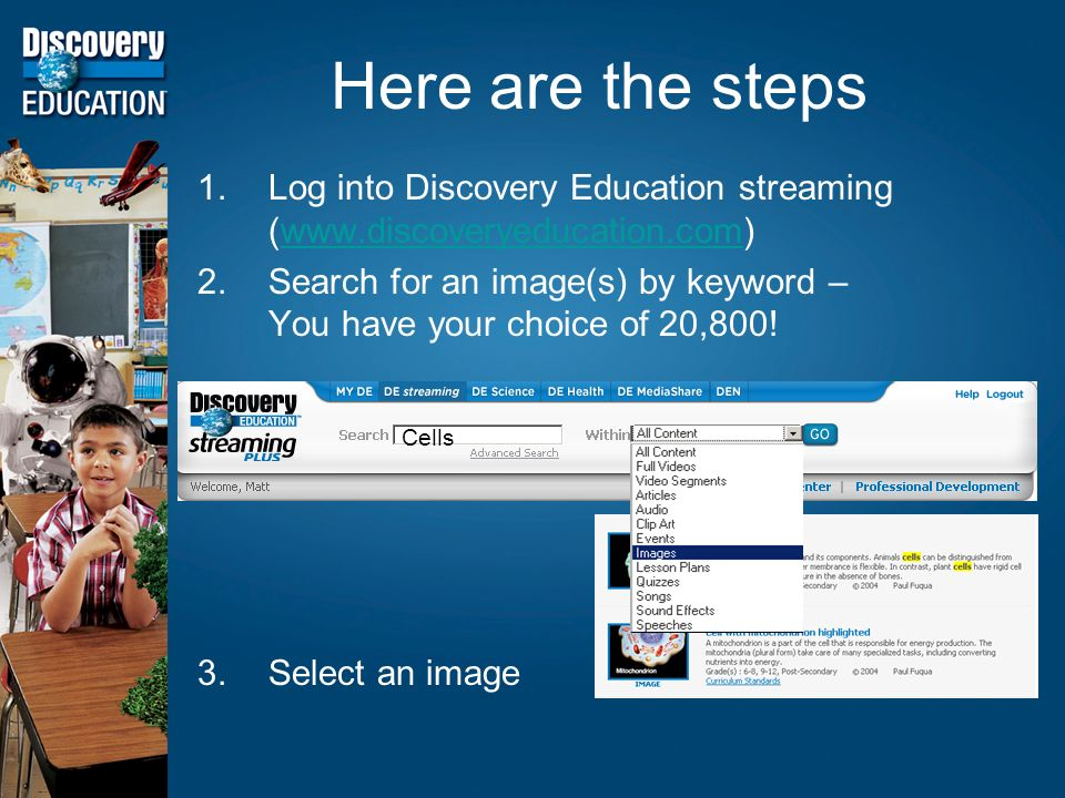 Here are the steps 1.Log into Discovery Education streaming (  2.Search for an image(s) by keyword – You have your choice of 20,800.