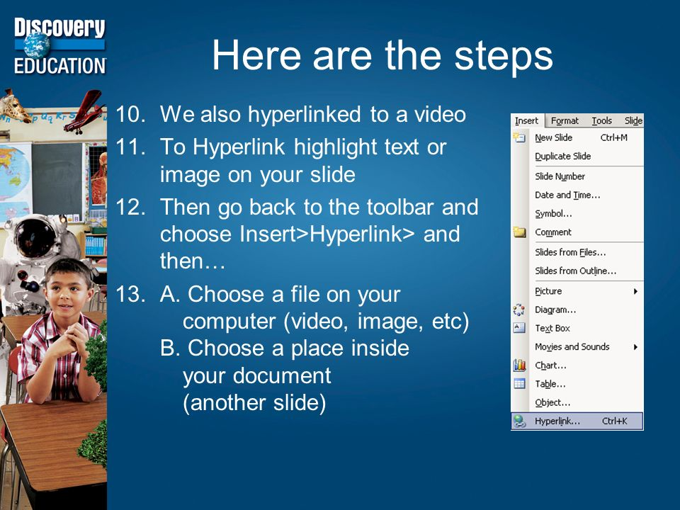 Here are the steps 10.We also hyperlinked to a video 11.To Hyperlink highlight text or image on your slide 12.Then go back to the toolbar and choose Insert>Hyperlink> and then… 13.A.