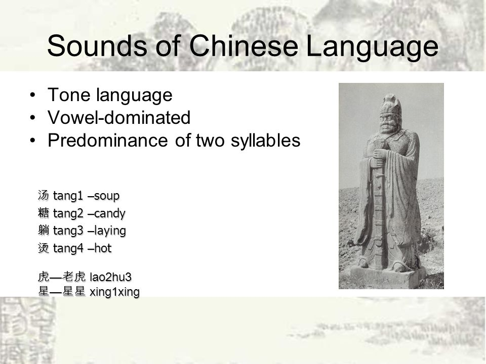 Sounds of Chinese Language Tone language Vowel-dominated Predominance of two syllables tang1 – soup tang1 – soup tang2 – candy tang2 – candy tang3 – laying tang3 – laying tang4 – hot tang4 – hot lao2hu3 lao2hu3 xing1xing xing1xing