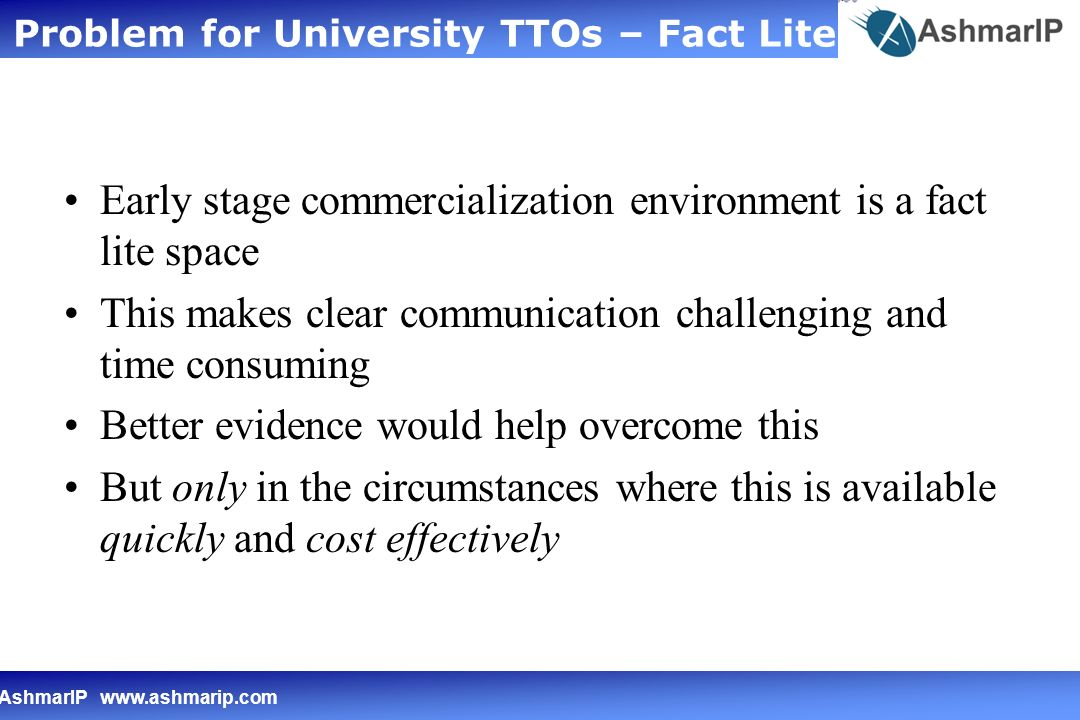 AshmarIP   Early stage commercialization environment is a fact lite space This makes clear communication challenging and time consuming Better evidence would help overcome this But only in the circumstances where this is available quickly and cost effectively Problem for University TTOs – Fact Lite