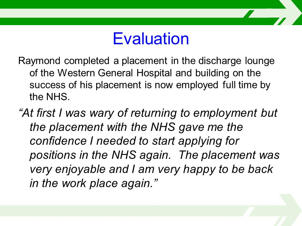 Evaluation Raymond completed a placement in the discharge lounge of the Western General Hospital and building on the success of his placement is now employed full time by the NHS.