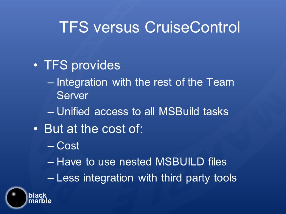 black marble TFS versus CruiseControl TFS provides –Integration with the rest of the Team Server –Unified access to all MSBuild tasks But at the cost of: –Cost –Have to use nested MSBUILD files –Less integration with third party tools