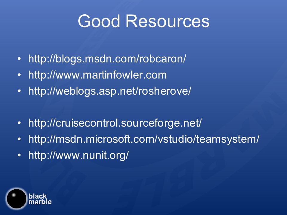 black marble Good Resources http://blogs.msdn.com/robcaron/ http://www.martinfowler.com http://weblogs.asp.net/rosherove/ http://cruisecontrol.sourceforge.net/ http://msdn.microsoft.com/vstudio/teamsystem/ http://www.nunit.org/