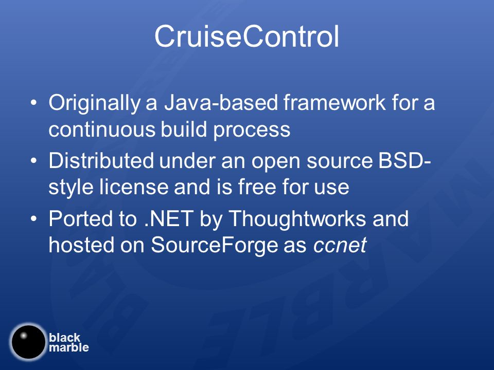 black marble CruiseControl Originally a Java-based framework for a continuous build process Distributed under an open source BSD- style license and is free for use Ported to.NET by Thoughtworks and hosted on SourceForge as ccnet