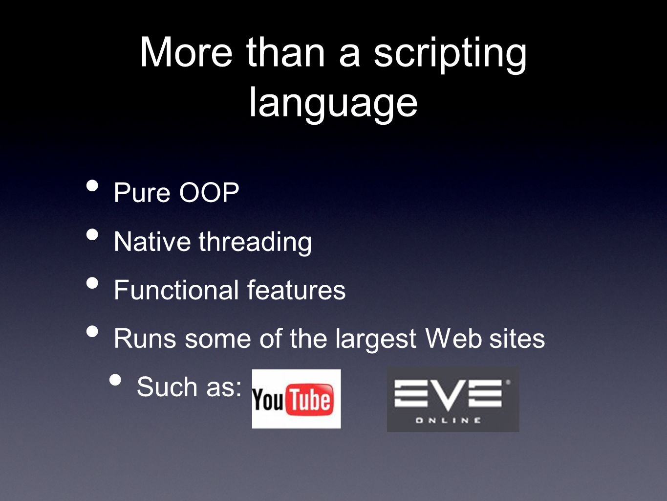 More than a scripting language Pure OOP Native threading Functional features Runs some of the largest Web sites Such as: