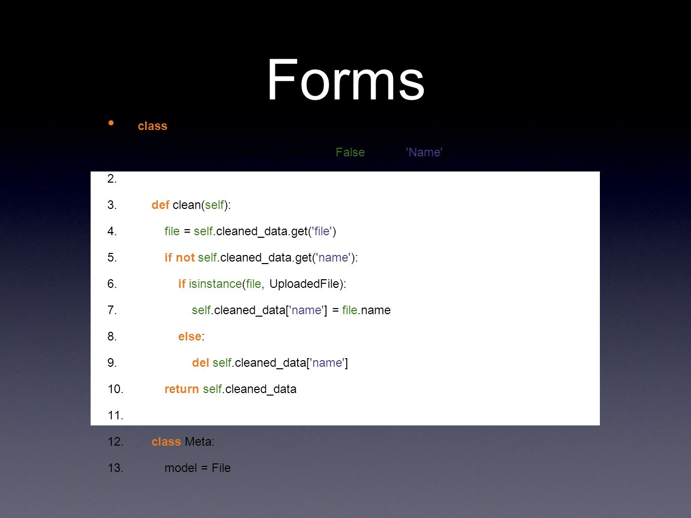 Forms class FileForm(forms.ModelForm): 1. name = forms.CharField(required=False, label= Name ) 2.