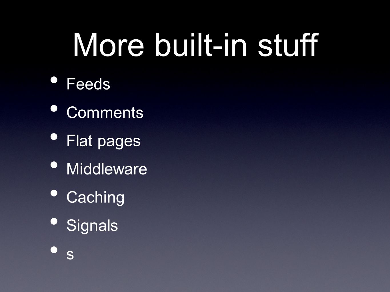 More built-in stuff Feeds Comments Flat pages Middleware Caching Signals s
