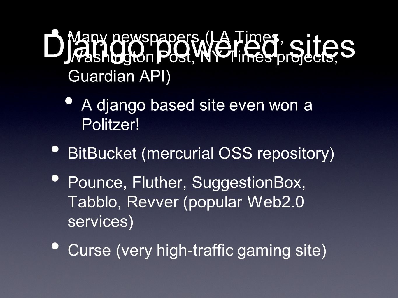 Django powered sites Many newspapers (LA Times, Washington Post, NY Times projects, Guardian API) A django based site even won a Politzer.