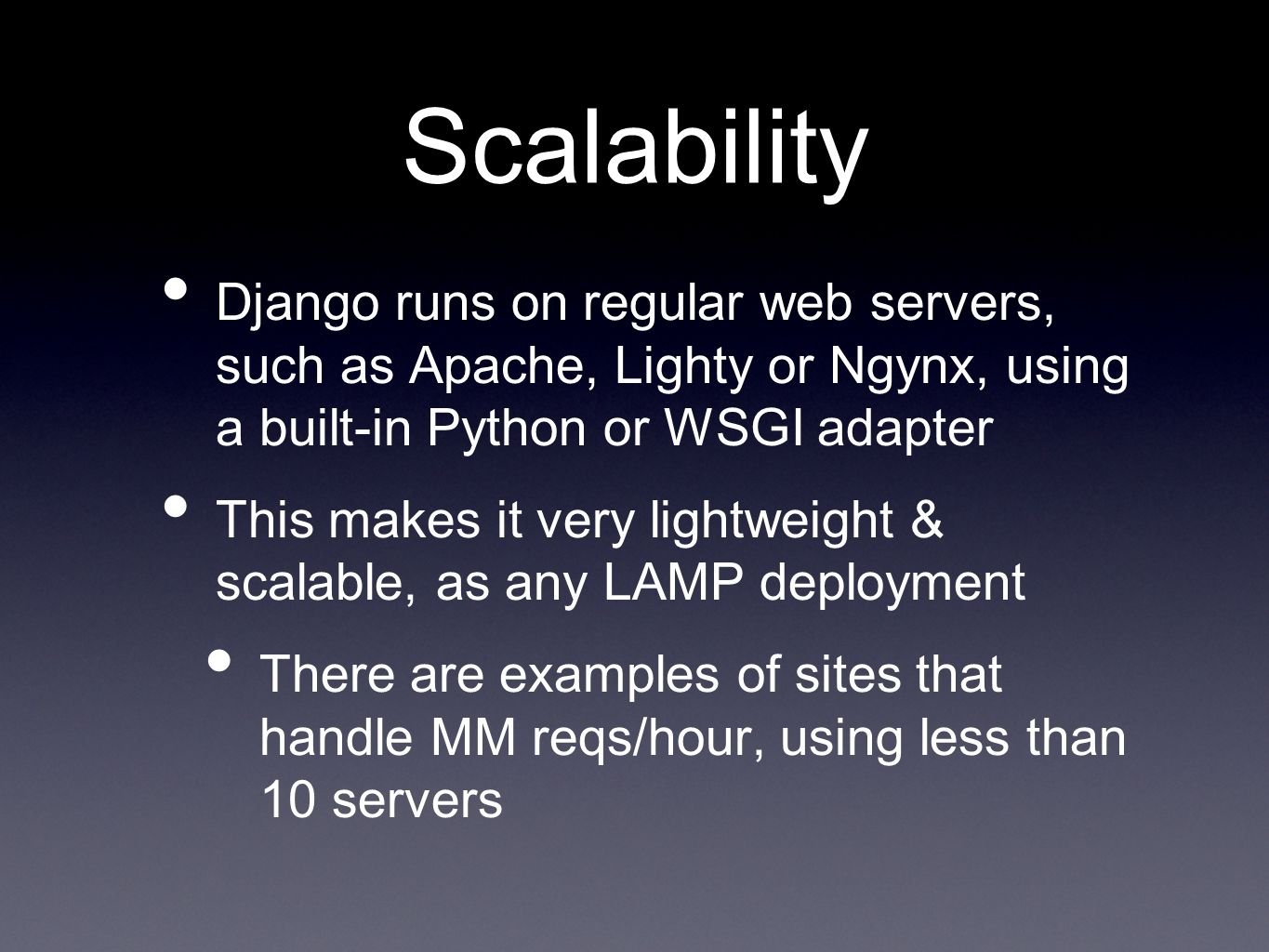 Scalability Django runs on regular web servers, such as Apache, Lighty or Ngynx, using a built-in Python or WSGI adapter This makes it very lightweight & scalable, as any LAMP deployment There are examples of sites that handle MM reqs/hour, using less than 10 servers