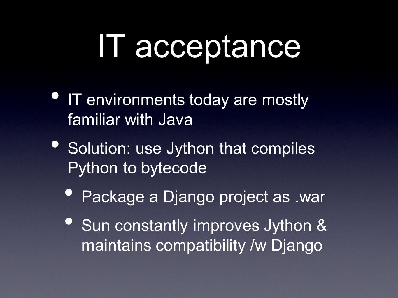 IT acceptance IT environments today are mostly familiar with Java Solution: use Jython that compiles Python to bytecode Package a Django project as.war Sun constantly improves Jython & maintains compatibility /w Django