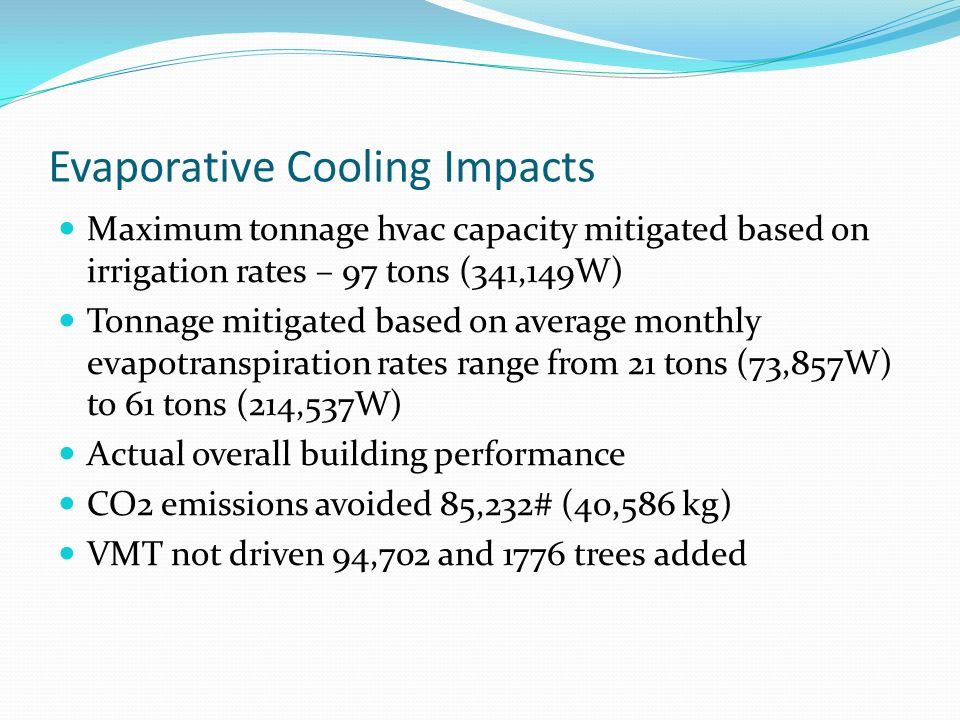 Evaporative Cooling Impacts Maximum tonnage hvac capacity mitigated based on irrigation rates – 97 tons (341,149W) Tonnage mitigated based on average monthly evapotranspiration rates range from 21 tons (73,857W) to 61 tons (214,537W) Actual overall building performance CO2 emissions avoided 85,232# (40,586 kg) VMT not driven 94,702 and 1776 trees added