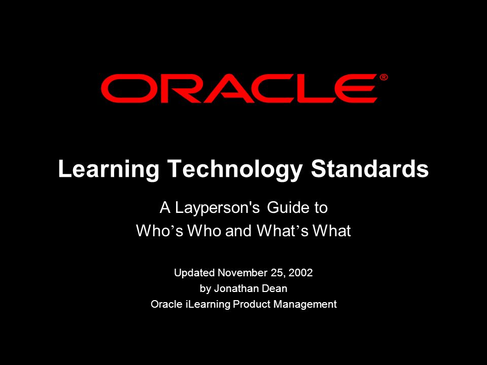 Learning Technology Standards A Layperson s Guide to Who s Who and What s What Updated November 25, 2002 by Jonathan Dean Oracle iLearning Product Management