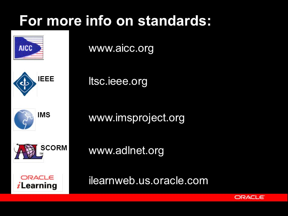 For more info on standards: IMS IEEE SCORM www.aicc.org ltsc.ieee.org www.imsproject.org www.adlnet.org ilearnweb.us.oracle.com