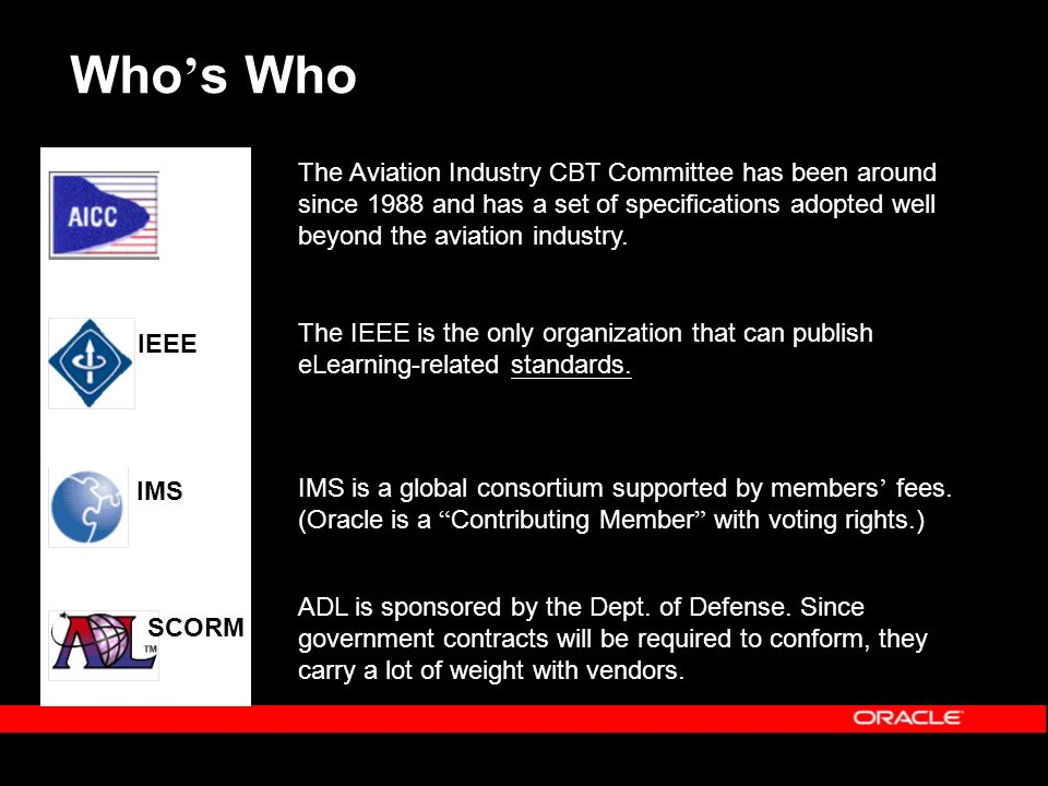 IMS IEEE SCORM Who s Who The Aviation Industry CBT Committee has been around since 1988 and has a set of specifications adopted well beyond the aviation industry.