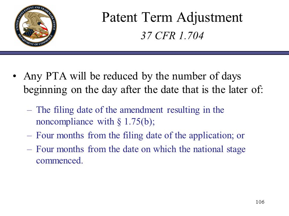 Patent Term Adjustment 37 CFR 1.704 Any PTA will be reduced by the number of days beginning on the day after the date that is the later of: –The filing date of the amendment resulting in the noncompliance with § 1.75(b); –Four months from the filing date of the application; or –Four months from the date on which the national stage commenced.