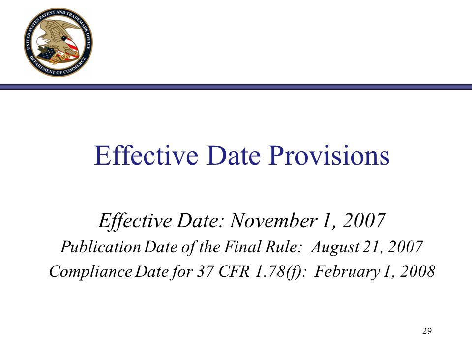 Effective Date Provisions Effective Date: November 1, 2007 Publication Date of the Final Rule: August 21, 2007 Compliance Date for 37 CFR 1.78(f): February 1, 2008 29
